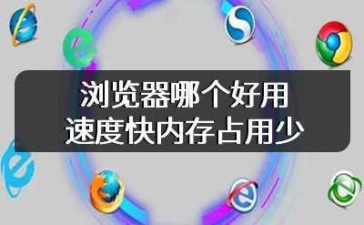 浏览器哪个好用速度快内存占用少